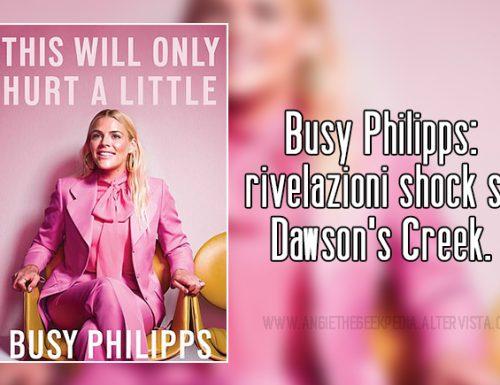 Busy Philipps: rivelazioni shock su Dawson's Creek.